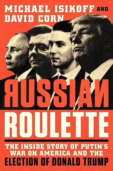 RUSSIAN ROULETTE: The Inside Story of Putin's War on America and The Election of Donald Trump — By Michael Isikoff and David Corn