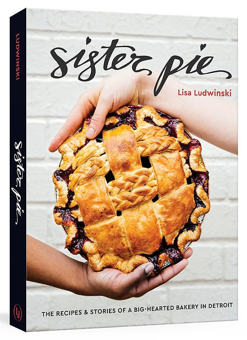 Sister Pie: The Recipes & Stories of a Big-hearted Bakery in Detroit — By Lisa Ludwinski
