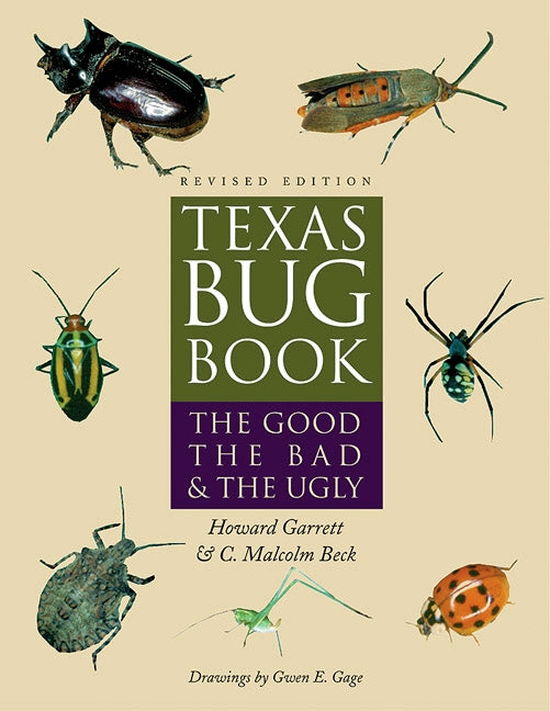 Texas Bug Book: The Good, the Bad and the Ugly - Revised Edition By Howard Garrett and C. Malcolm Beck
