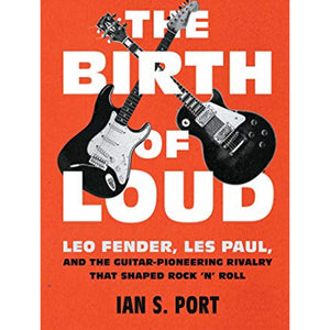 The Birth of Loud: Leo Fender, Les Paul, and the Guitar-Pioneering Rivalry That Shaped Rock 'N' Roll by Ian S. Port