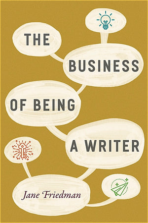 The Business of Being a Writer — By Jane Friedman