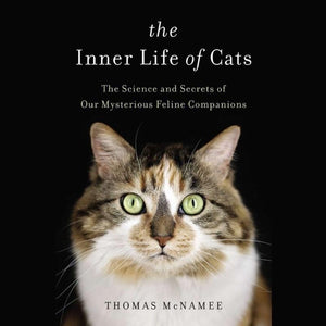 The Inner Life of Cats: The Science and Secrets of Our Mysterious Feline Companions — By Thomas McNamee