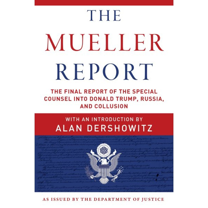 The Mueller Report: The Final Report of the Special Counsel into Donald Trump, Russia, and Collusion — By Robert S. Mueller/ U.S. Department of Justice, Special Counsel's Office/ Alan Dershowitz