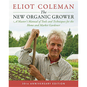 30th Anniversary Edition — The New Organic Grower, 3rd Edition —  A Master's Manual of Tools and Techniques for the Home and Market Gardener — By Eliot Coleman