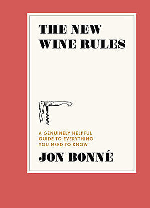 The New Wine Rules: A Genuinely Helpful Guide to Everything You Need to Know — by Jon Bonné