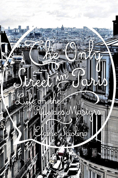 PARIS — The Only Street in Paris: Life on the Rue Des Martyrs — By Elaine Sciolino