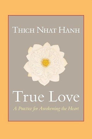 True Love — A Practice for Awakening the Heart — Thich Nhat Hanh