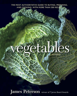 Vegetables (REVISED) — The Most Authoritative Guide to Buying, Prepping and Cooking - With More than 300 Recipes — James Peterson