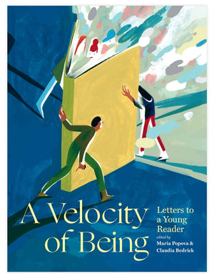 A Velocity of Being: Letters to a Young Reader — Edited by Maria Popova and Claudia Zoe Bedrick — From Enchanted Lion Books