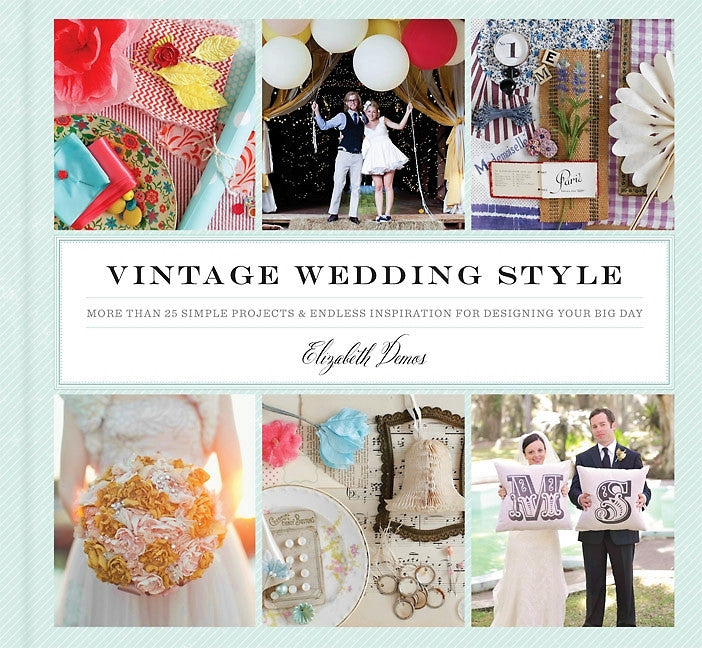 Vintage Wedding Style: More Than 25 Simple Projects And Endless Inspiration for Styling Your Big Day