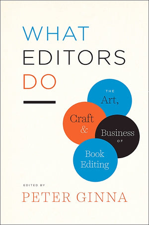 What Editors Do: The Art, Craft and Business of Book Editing — By Peter Ginna