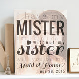 Will you be my Maid of Honor Print, I have my Mister, but can't do it without my Sister print w/photo