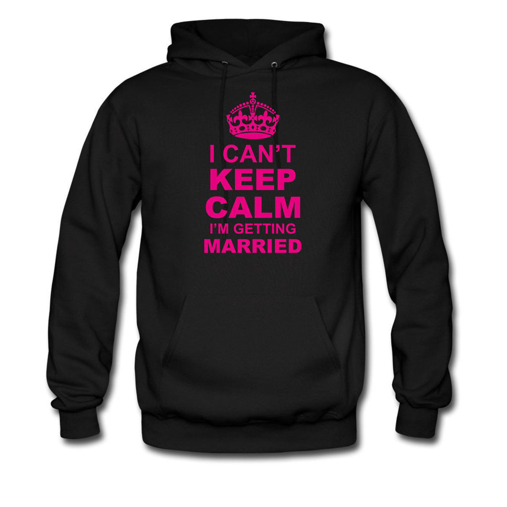 I CANT KEEP CALM I AM GETTING MARRIED HOODIE