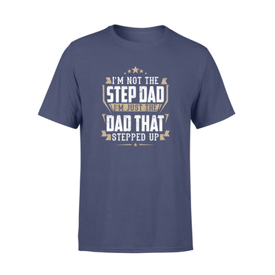 I'M NOT THE STEP DAD THAT STEPPED UP - GIFT FOR STEPDAD SHIRT DS - GST