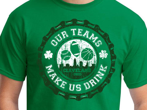 Our Teams Make Us Drink - Cleveland Irish