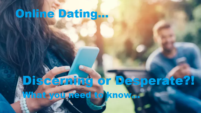 Online Dating... Discerning or Desperate?! What you need to know.