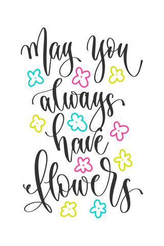 May you always have flowers