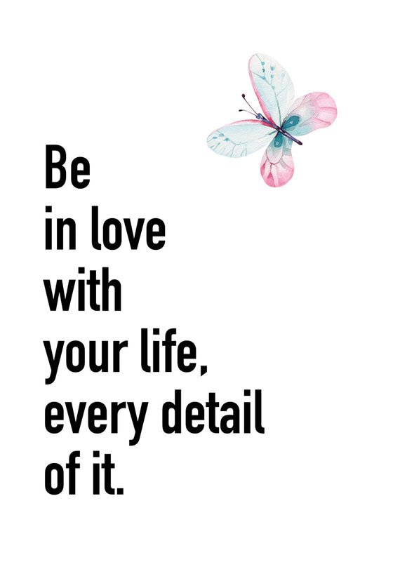 Be in love with your life, every detail of it