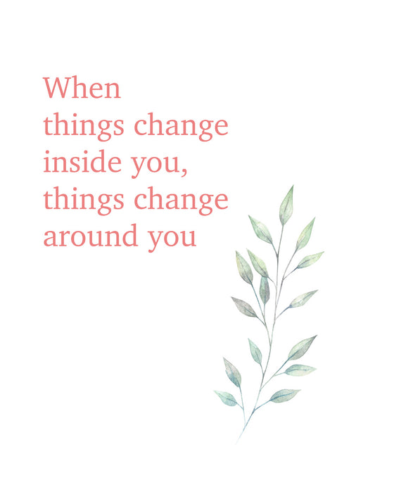 When things change inside you things change around you