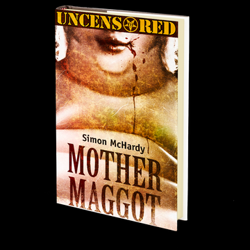 Mother Maggot: Uncensored by Simon McHardy