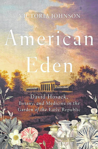 American Eden - David Hosack, Botany, and Medicine in the Garden of the Early Republic