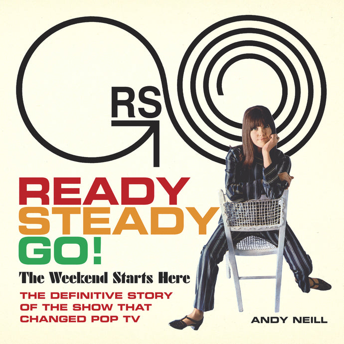 Ready, Steady, Go! The Weekend Starts Here: The Definitive Story of the Show That Changed Pop