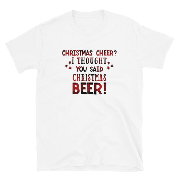 Christmas Cheer? I Thought You Said Christmas Beer! - Unisex T-Shirt, Funny holiday tshirt - real men t-shirts, Men funny T-shirts, Men sport & fitness Tshirts, Men hoodies & sweats