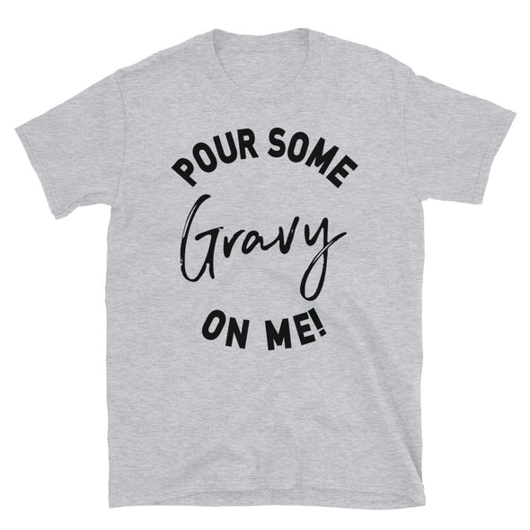 Pour Some Gravy On Me - Unisex T-Shirt - real men t-shirts, Men funny T-shirts, Men sport & fitness Tshirts, Men hoodies & sweats