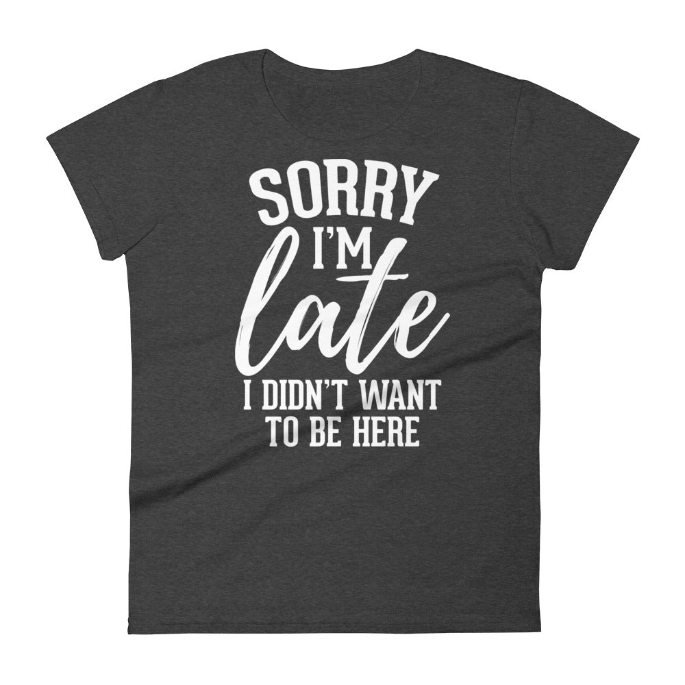 Sorry I'm Late I Don't Want To Be Here - Women T-shirt - real men t-shirts, Men funny T-shirts, Men sport & fitness Tshirts, Men hoodies & sweats