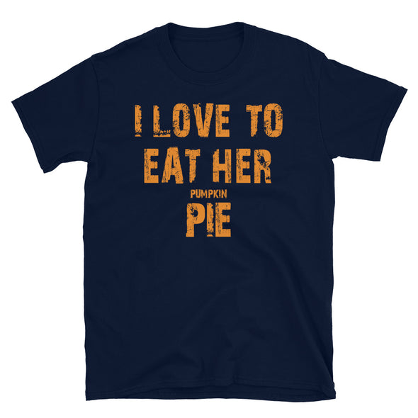 I Love To Eat Her Pumkin Pie - Unisex T-Shirt - real men t-shirts, Men funny T-shirts, Men sport & fitness Tshirts, Men hoodies & sweats