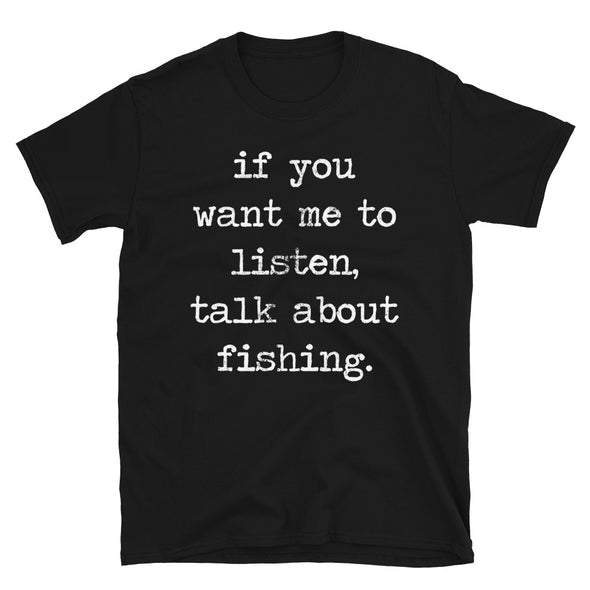 If You Want Me To Listen Talk About Fishing - T-Shirt - real men t-shirts, Men funny T-shirts, Men sport & fitness Tshirts, Men hoodies & sweats