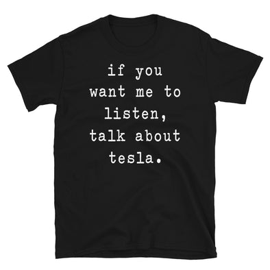 If you want me to listen talk about tesla - Unisex T-Shirt - real men t-shirts, Men funny T-shirts, Men sport & fitness Tshirts, Men hoodies & sweats