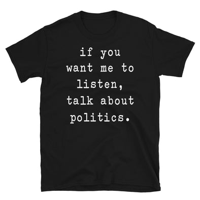 If you want me to listen talk about politics - Unisex T-Shirt - real men t-shirts, Men funny T-shirts, Men sport & fitness Tshirts, Men hoodies & sweats