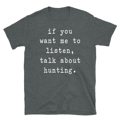 If You Want Me To Listen Talk About Hunting - Unisex T-Shirt - real men t-shirts, Men funny T-shirts, Men sport & fitness Tshirts, Men hoodies & sweats