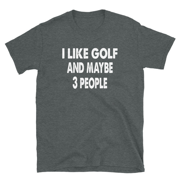 I like Golf and maybe 3 people Unisex T-Shirt - real men t-shirts, Men funny T-shirts, Men sport & fitness Tshirts, Men hoodies & sweats