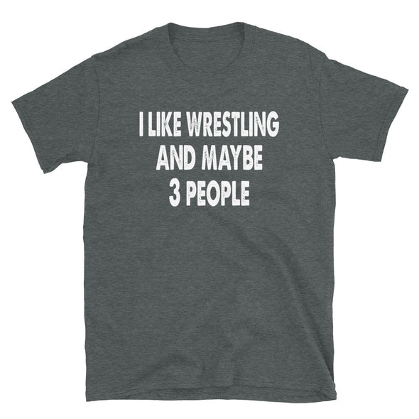 I like Wrestling and maybe 3 people Unisex T-Shirt - real men t-shirts, Men funny T-shirts, Men sport & fitness Tshirts, Men hoodies & sweats