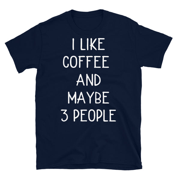 I Like Coffee And Maybe 3 People - Unisex T-Shirt - real men t-shirts, Men funny T-shirts, Men sport & fitness Tshirts, Men hoodies & sweats