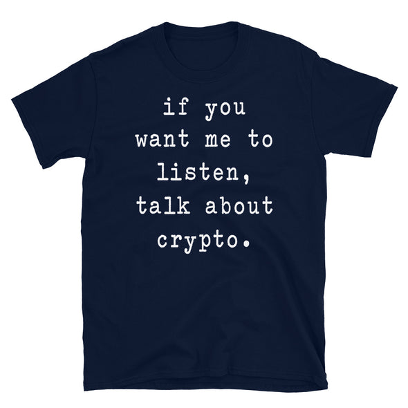 If you want me to listen talk about crypto - Unisex T-Shirt - real men t-shirts, Men funny T-shirts, Men sport & fitness Tshirts, Men hoodies & sweats
