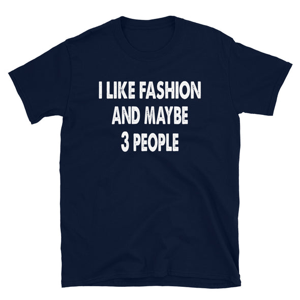 I like Fashion and maybe 3 people - Unisex T-Shirt - real men t-shirts, Men funny T-shirts, Men sport & fitness Tshirts, Men hoodies & sweats