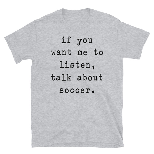 If you want me to listen talk about soccer - Unisex T-Shirt - real men t-shirts, Men funny T-shirts, Men sport & fitness Tshirts, Men hoodies & sweats