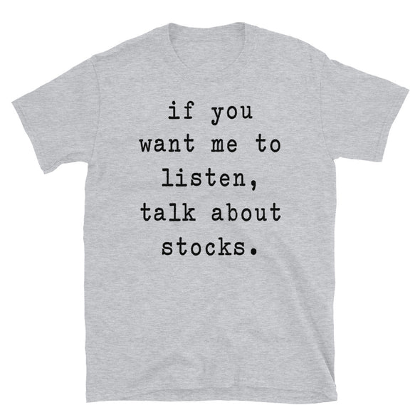 if you want me to listen talk about stocks - Unisex T-Shirt - real men t-shirts, Men funny T-shirts, Men sport & fitness Tshirts, Men hoodies & sweats