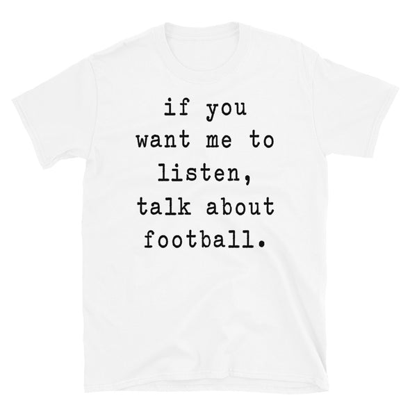 If You Want Me To Listen Talk About Football - Unisex T-Shirt - real men t-shirts, Men funny T-shirts, Men sport & fitness Tshirts, Men hoodies & sweats