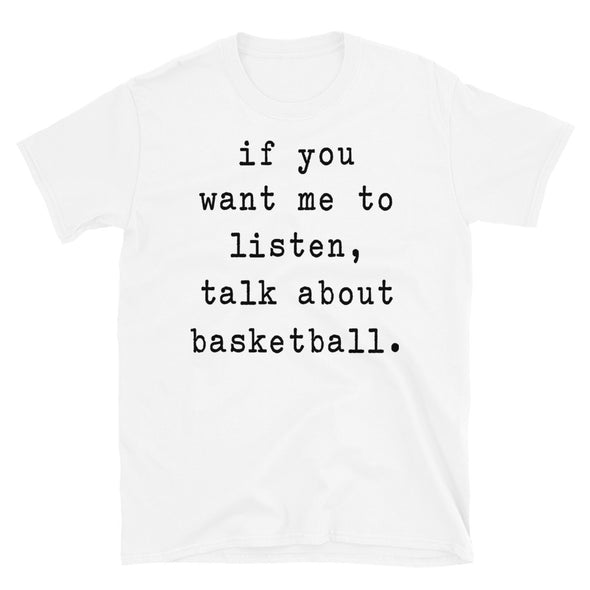 If You Want Me To Listen Talk About Basketball - Unisex T-Shirt - real men t-shirts, Men funny T-shirts, Men sport & fitness Tshirts, Men hoodies & sweats