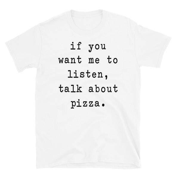 If you want me to listen talk about pizza - Unisex T-Shirt - real men t-shirts, Men funny T-shirts, Men sport & fitness Tshirts, Men hoodies & sweats