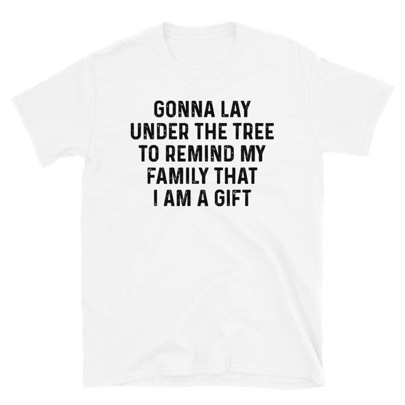 Gonna lay under the tree to remind my family that i am a gift Unisex T-Shirt - real men t-shirts, Men funny T-shirts, Men sport & fitness Tshirts, Men hoodies & sweats