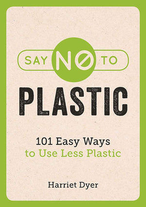 Say No To Plastic 101 Easy Ways to Use Less Plastic Harriet Dyer Paperback