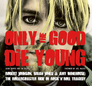 Only The Good Die Young: Robert Johnson Brian Jones & Amy Winehouse: The Rollercoaster Ride Of Rock 'n' Roll Suicide