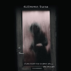 Different Turns - If you think this is about you... You're right
