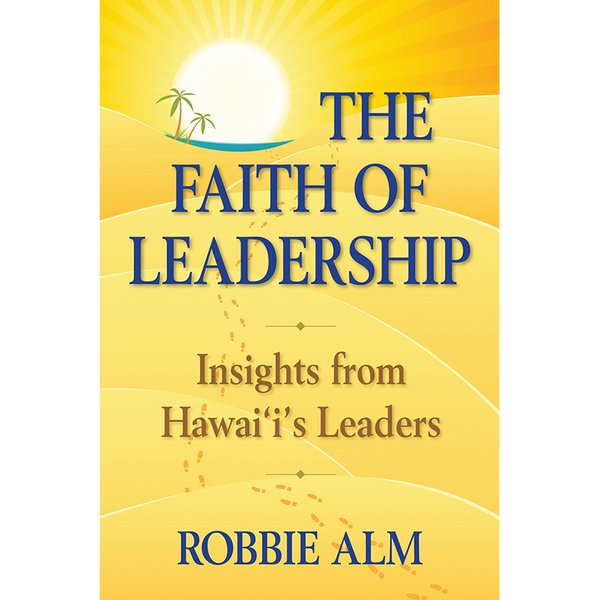The Faith of Leadership: Insights from Hawai'i's Leaders