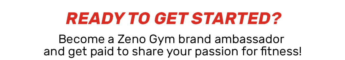 """Click here to become a brand ambassador. Image reads, """"Ready to get started? become a zeno gym brandd ambassador and get paid to share your passion for fitness!"""""""